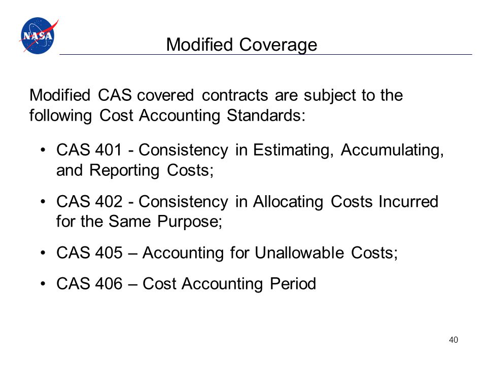 Modified Coverage Modified CAS covered contracts are subject to the following Cost Accounting Standards: CAS 401 - Consistency in Estimating, Accumulating, and Reporting Costs; CAS 402 - Consistency in Allocating Costs Incurred for the Same Purpose; CAS 405 – Accounting for Unallowable Costs; CAS 406 – Cost Accounting Period 40