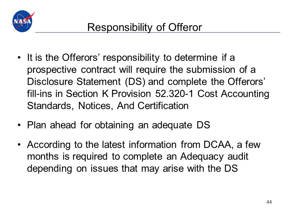 Responsibility of Offeror It is the Offerors' responsibility to determine if a prospective contract will require the submission of a Disclosure Statement (DS) and complete the Offerors' fill-ins in Section K Provision 52.320-1 Cost Accounting Standards, Notices, And Certification Plan ahead for obtaining an adequate DS According to the latest information from DCAA, a few months is required to complete an Adequacy audit depending on issues that may arise with the DS 44
