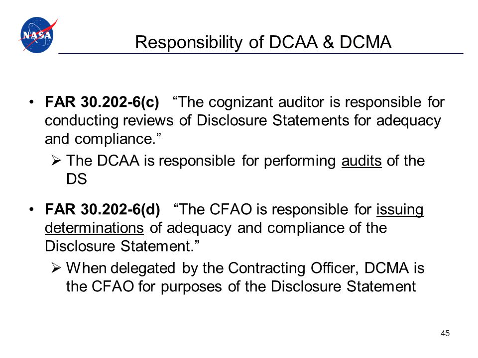 Responsibility of DCAA & DCMA FAR 30.202-6(c) The cognizant auditor is responsible for conducting reviews of Disclosure Statements for adequacy and compliance.  The DCAA is responsible for performing audits of the DS FAR 30.202-6(d) The CFAO is responsible for issuing determinations of adequacy and compliance of the Disclosure Statement.  When delegated by the Contracting Officer, DCMA is the CFAO for purposes of the Disclosure Statement 45