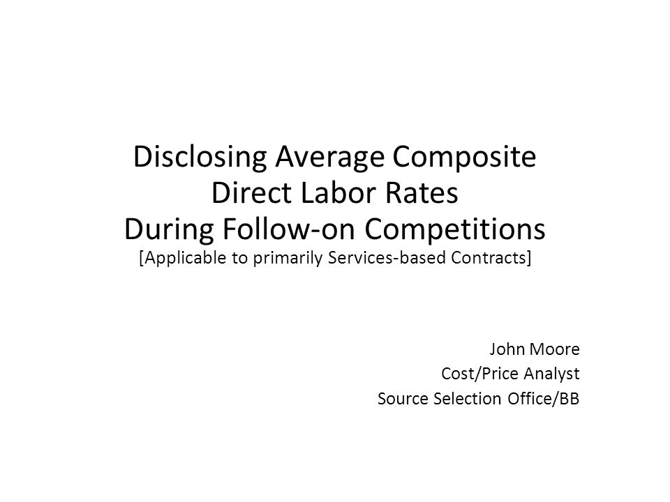 Disclosing Average Composite Direct Labor Rates During Follow-on Competitions [Applicable to primarily Services-based Contracts] John Moore Cost/Price Analyst Source Selection Office/BB