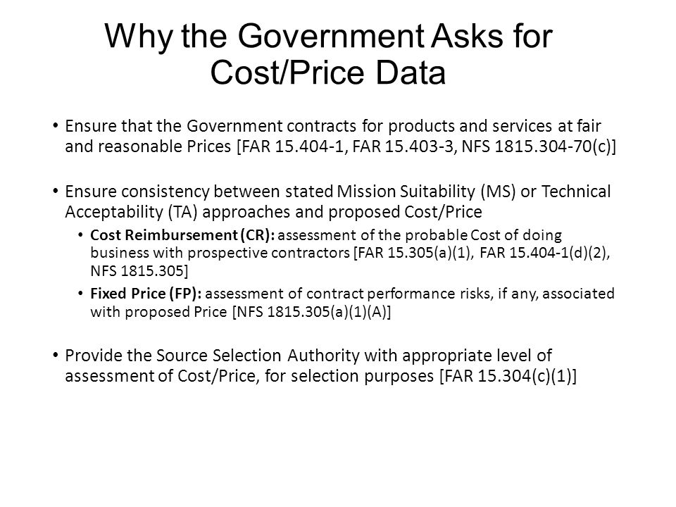 Why the Government Asks for Cost/Price Data Ensure that the Government contracts for products and services at fair and reasonable Prices [FAR 15.404-1, FAR 15.403-3, NFS 1815.304-70(c)] Ensure consistency between stated Mission Suitability (MS) or Technical Acceptability (TA) approaches and proposed Cost/Price Cost Reimbursement (CR): assessment of the probable Cost of doing business with prospective contractors [FAR 15.305(a)(1), FAR 15.404-1(d)(2), NFS 1815.305] Fixed Price (FP): assessment of contract performance risks, if any, associated with proposed Price [NFS 1815.305(a)(1)(A)] Provide the Source Selection Authority with appropriate level of assessment of Cost/Price, for selection purposes [FAR 15.304(c)(1)]