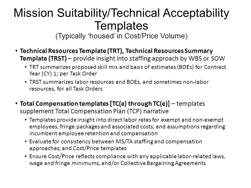 Mission Suitability/Technical Acceptability Templates (Typically 'housed' in Cost/Price Volume) Technical Resources Template (TRT), Technical Resources Summary Template (TRST) – provide insight into staffing approach by WBS or SOW TRT summarizes proposed skill mix and basis of estimates (BOEs) for Contract Year (CY) 1; per Task Order TRST summarizes labor resources and BOEs, and sometimes non-labor resources, for all Task Orders Total Compensation templates [TC(a) through TC(e)] – templates supplement Total Compensation Plan (TCP) narrative Templates provide insight into direct labor rates for exempt and non-exempt employees, fringe packages and associated costs, and assumptions regarding incumbent employee retention and compensation Evaluate for consistency between MS/TA staffing and compensation approaches, and Cost/Price templates Ensure Cost/Price reflects compliance with any applicable labor-related laws, wage and fringe minimums, and/or Collective Bargaining Agreements