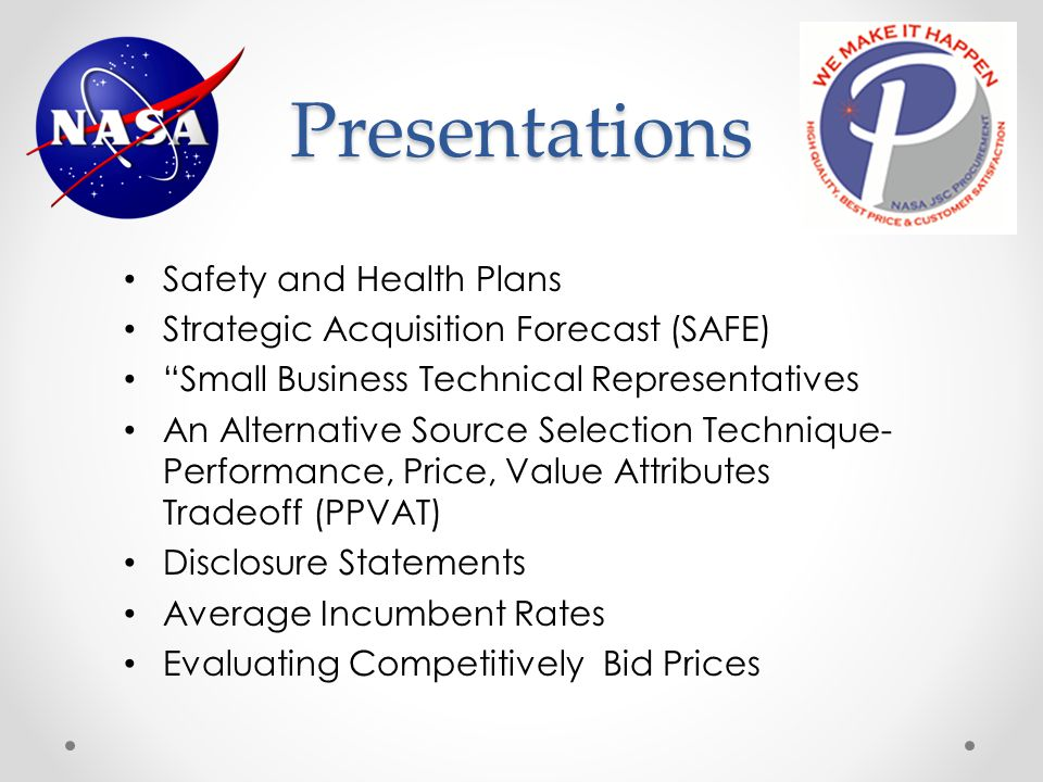Presentations Safety and Health Plans Strategic Acquisition Forecast (SAFE) Small Business Technical Representatives An Alternative Source Selection Technique- Performance, Price, Value Attributes Tradeoff (PPVAT) Disclosure Statements Average Incumbent Rates Evaluating Competitively Bid Prices