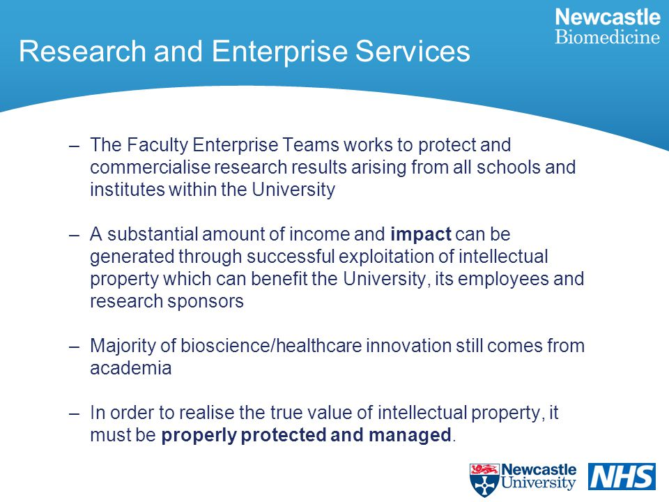 Research and Enterprise Services –The Faculty Enterprise Teams works to protect and commercialise research results arising from all schools and institutes within the University –A substantial amount of income and impact can be generated through successful exploitation of intellectual property which can benefit the University, its employees and research sponsors –Majority of bioscience/healthcare innovation still comes from academia –In order to realise the true value of intellectual property, it must be properly protected and managed.