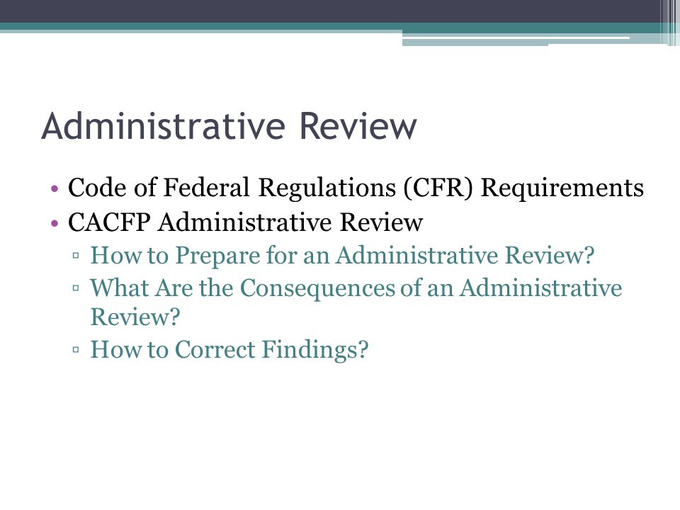 Administrative Review Code of Federal Regulations (CFR) Requirements CACFP Administrative Review ▫How to Prepare for an Administrative Review.