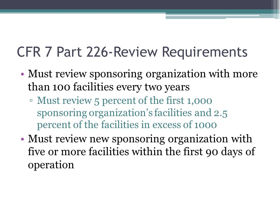CFR 7 Part 226-Review Requirements Must review sponsoring organization with more than 100 facilities every two years ▫Must review 5 percent of the first 1,000 sponsoring organization's facilities and 2.5 percent of the facilities in excess of 1000 Must review new sponsoring organization with five or more facilities within the first 90 days of operation