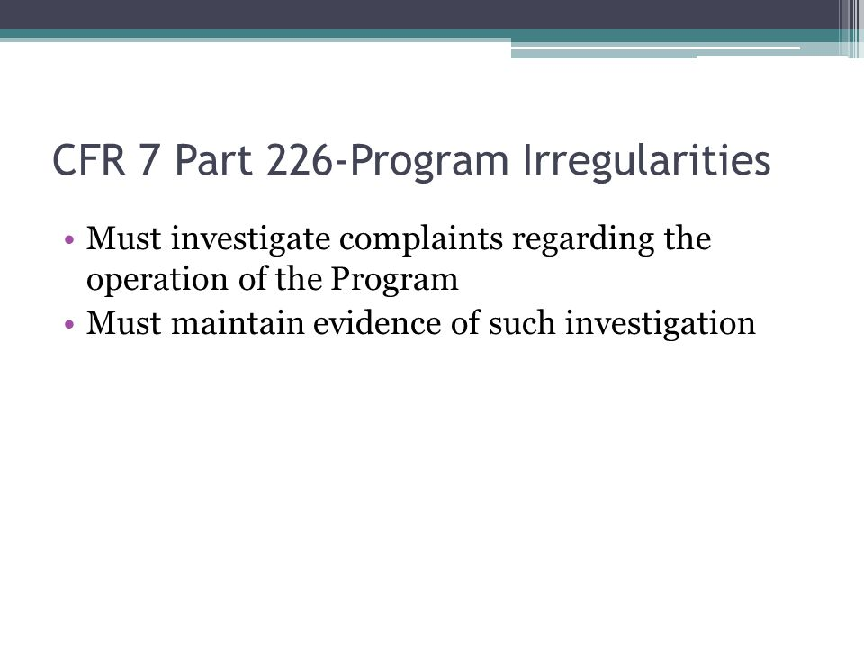 CFR 7 Part 226-Program Irregularities Must investigate complaints regarding the operation of the Program Must maintain evidence of such investigation