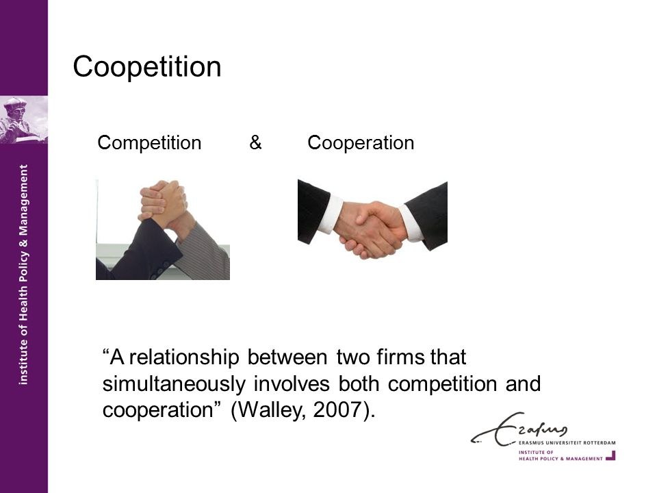 "Coopetition Competition & Cooperation ""A relationship between two firms that simultaneously involves both competition and cooperation"" (Walley, 2007)."