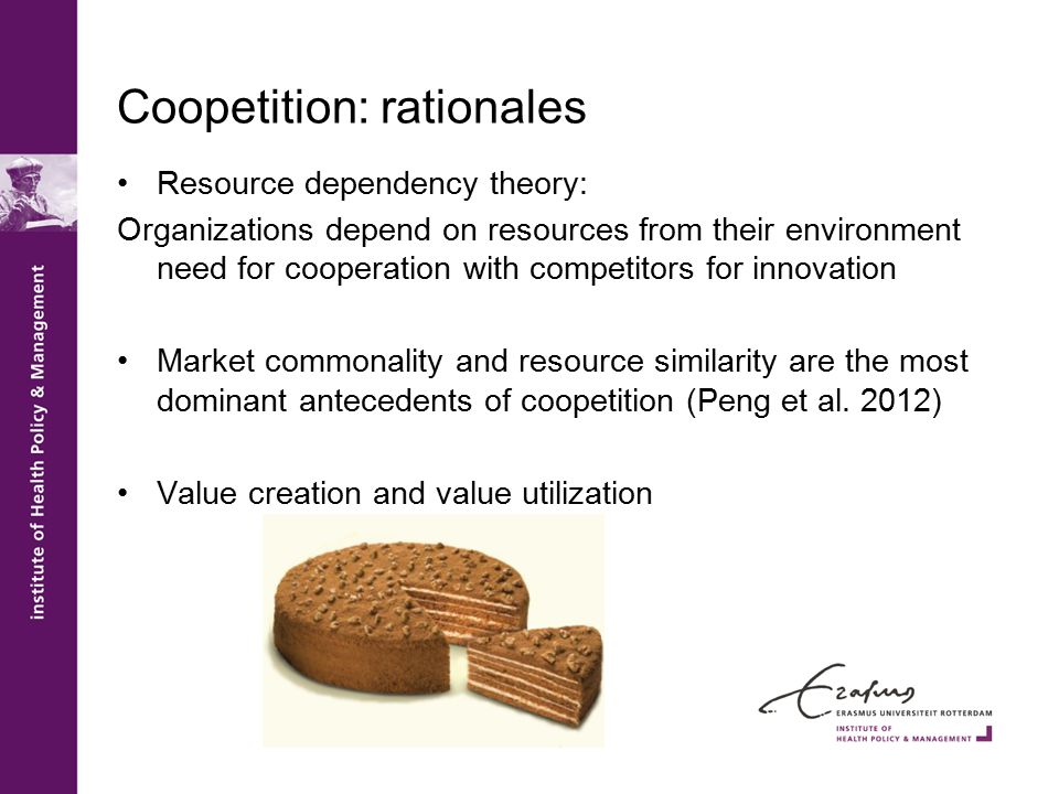 Coopetition: rationales Resource dependency theory: Organizations depend on resources from their environment need for cooperation with competitors for innovation Market commonality and resource similarity are the most dominant antecedents of coopetition (Peng et al.