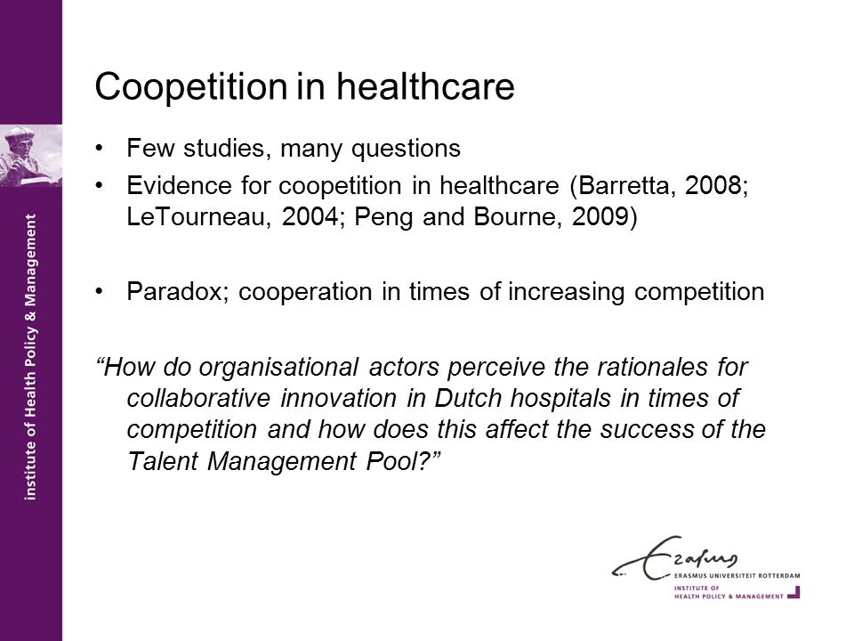 Coopetition in healthcare Few studies, many questions Evidence for coopetition in healthcare (Barretta, 2008; LeTourneau, 2004; Peng and Bourne, 2009) Paradox; cooperation in times of increasing competition How do organisational actors perceive the rationales for collaborative innovation in Dutch hospitals in times of competition and how does this affect the success of the Talent Management Pool?