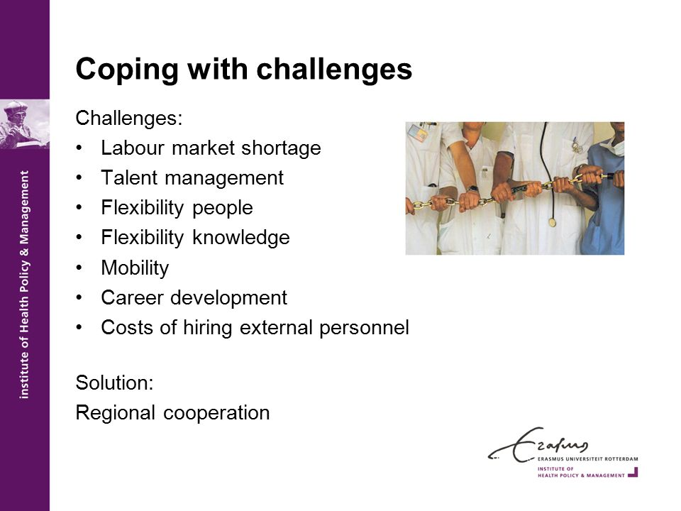 Coping with challenges Challenges: Labour market shortage Talent management Flexibility people Flexibility knowledge Mobility Career development Costs
