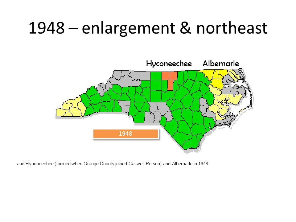 1948 1948 – enlargement & northeast AlbemarleHyconeechee and Hyconeechee (formed when Orange County joined Caswell-Person) and Albemarle in 1948.