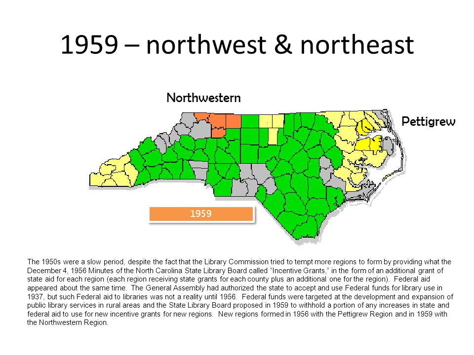1959 1959 – northwest & northeast Northwestern Pettigrew The 1950s were a slow period, despite the fact that the Library Commission tried to tempt more regions to form by providing what the December 4, 1956 Minutes of the North Carolina State Library Board called Incentive Grants, in the form of an additional grant of state aid for each region (each region receiving state grants for each county plus an additional one for the region).