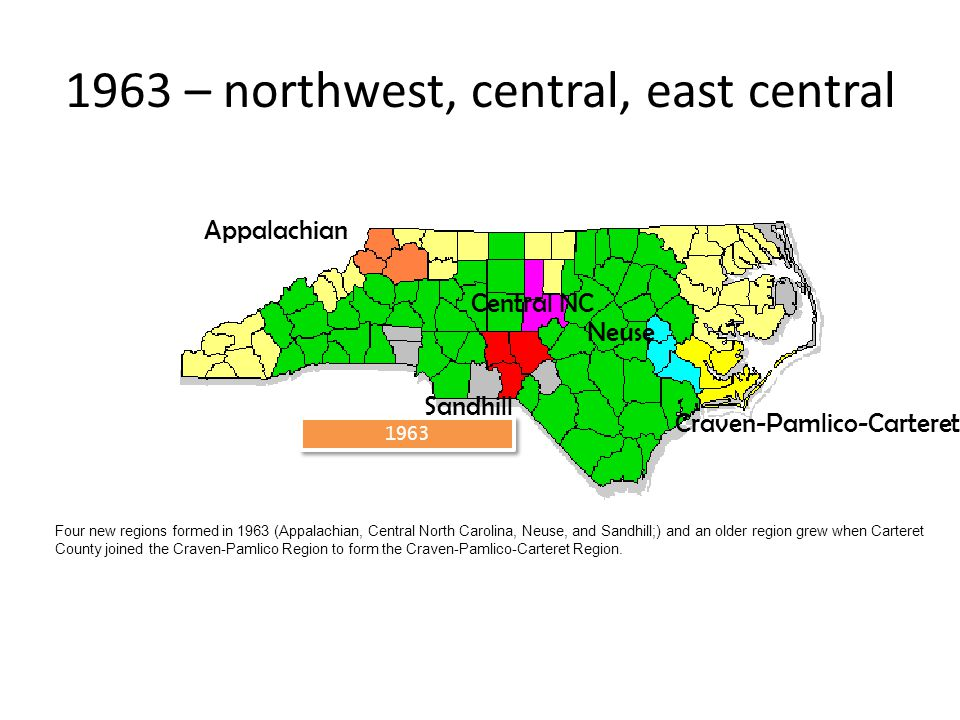 1963 1963 – northwest, central, east central Neuse Appalachian Sandhill Craven-Pamlico-Carteret Central NC Four new regions formed in 1963 (Appalachian, Central North Carolina, Neuse, and Sandhill;) and an older region grew when Carteret County joined the Craven-Pamlico Region to form the Craven-Pamlico-Carteret Region.