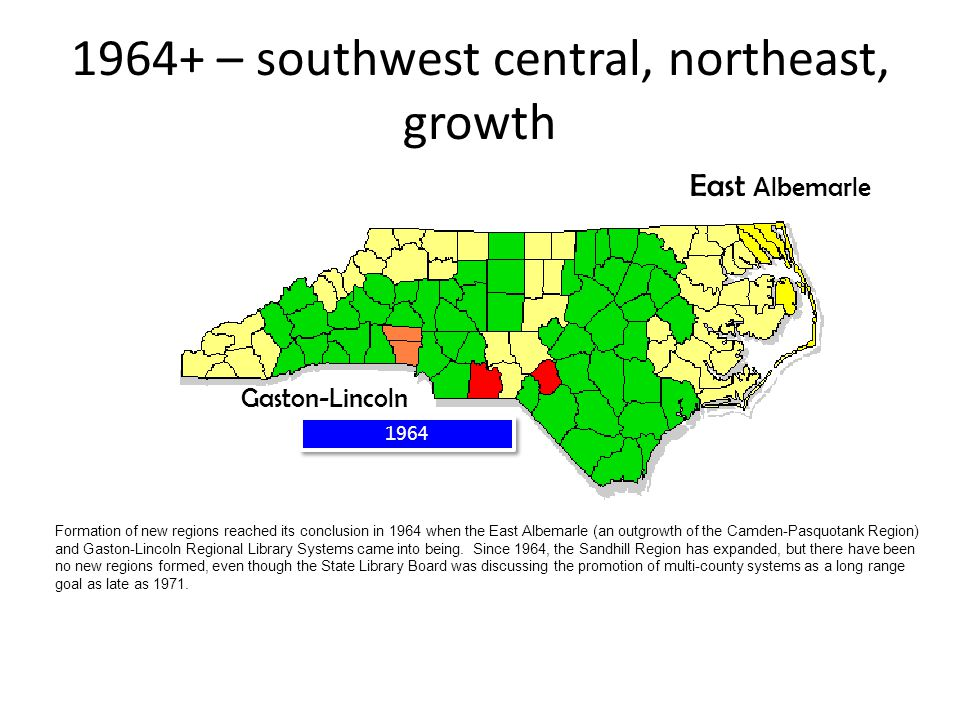 1964 1964+ – southwest central, northeast, growth Gaston-Lincoln East Albemarle Formation of new regions reached its conclusion in 1964 when the East Albemarle (an outgrowth of the Camden-Pasquotank Region) and Gaston-Lincoln Regional Library Systems came into being.