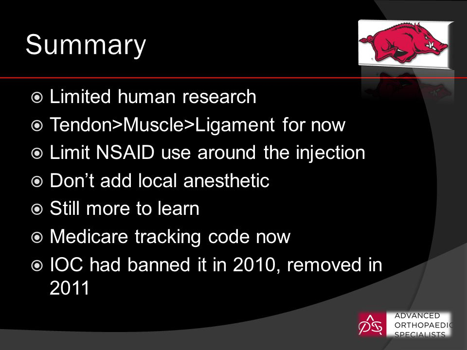 Summary  Limited human research  Tendon>Muscle>Ligament for now  Limit NSAID use around the injection  Don't add local anesthetic  Still more to learn  Medicare tracking code now  IOC had banned it in 2010, removed in 2011