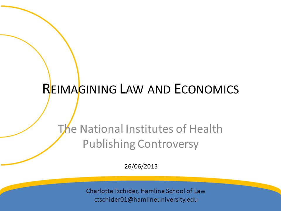 R EIMAGINING L AW AND E CONOMICS The National Institutes of Health Publishing Controversy 26/06/2013 Charlotte Tschider, Hamline School of Law ctschid