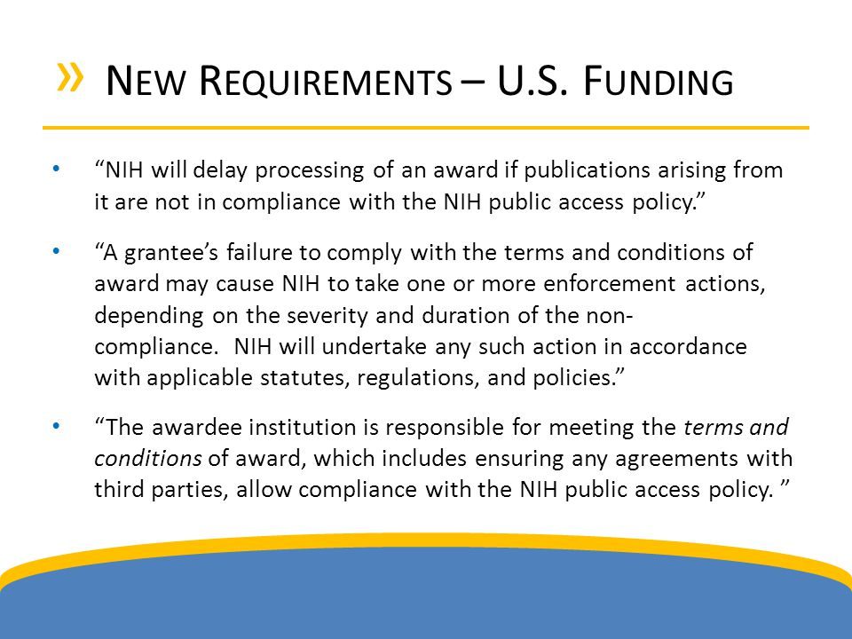 "» N EW R EQUIREMENTS – U.S. F UNDING ""NIH will delay processing of an award if publications arising from it are not in compliance with the NIH public"