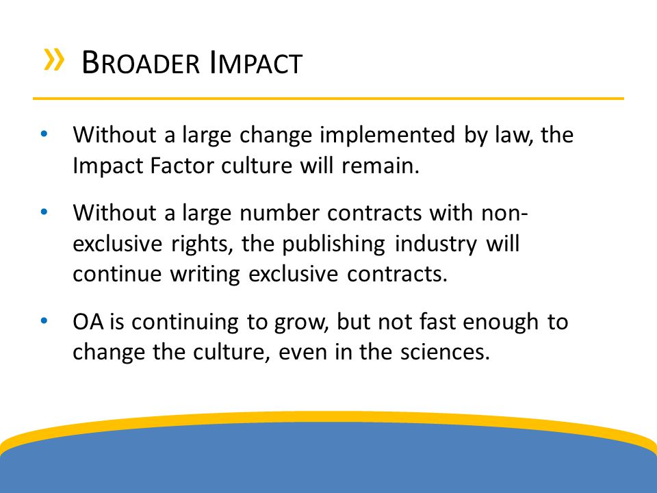 » B ROADER I MPACT Without a large change implemented by law, the Impact Factor culture will remain.