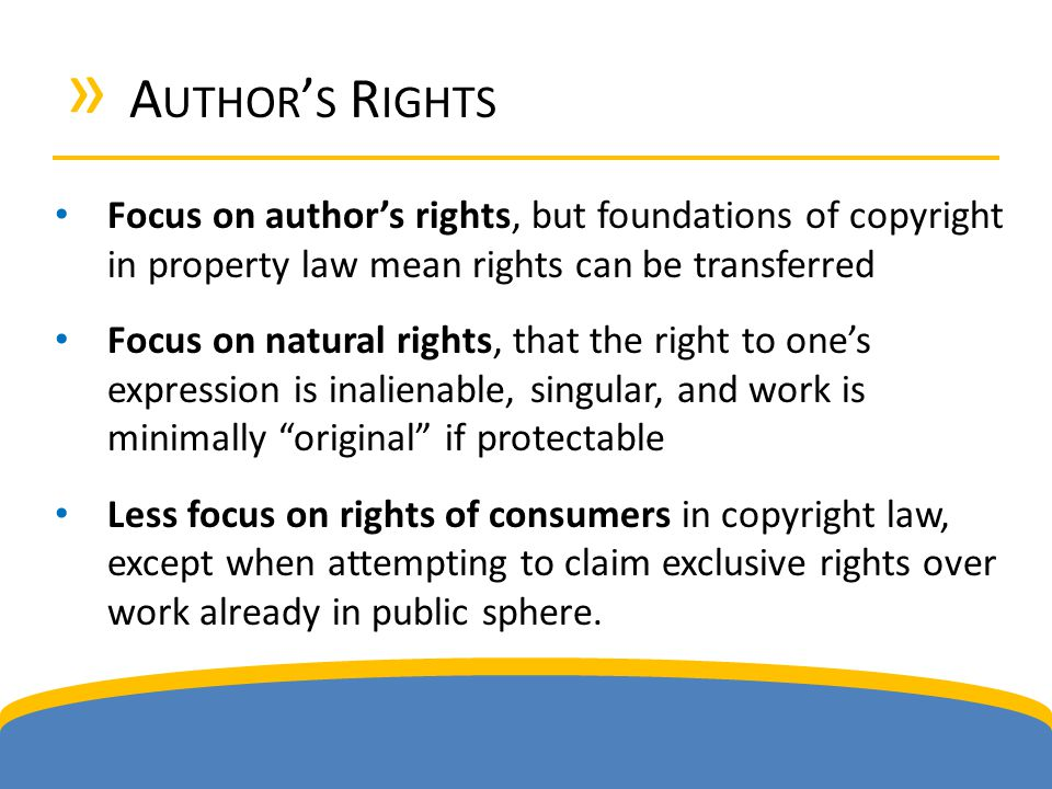 » A UTHOR ' S R IGHTS Focus on author's rights, but foundations of copyright in property law mean rights can be transferred Focus on natural rights, that the right to one's expression is inalienable, singular, and work is minimally original if protectable Less focus on rights of consumers in copyright law, except when attempting to claim exclusive rights over work already in public sphere.