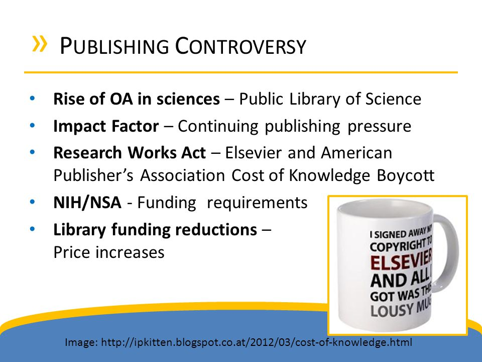 » P UBLISHING C ONTROVERSY Rise of OA in sciences – Public Library of Science Impact Factor – Continuing publishing pressure Research Works Act – Else
