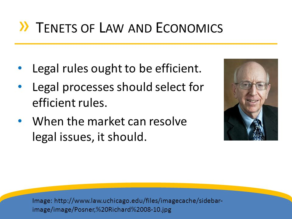 » T ENETS OF L AW AND E CONOMICS Legal rules ought to be efficient. Legal processes should select for efficient rules. When the market can resolve leg