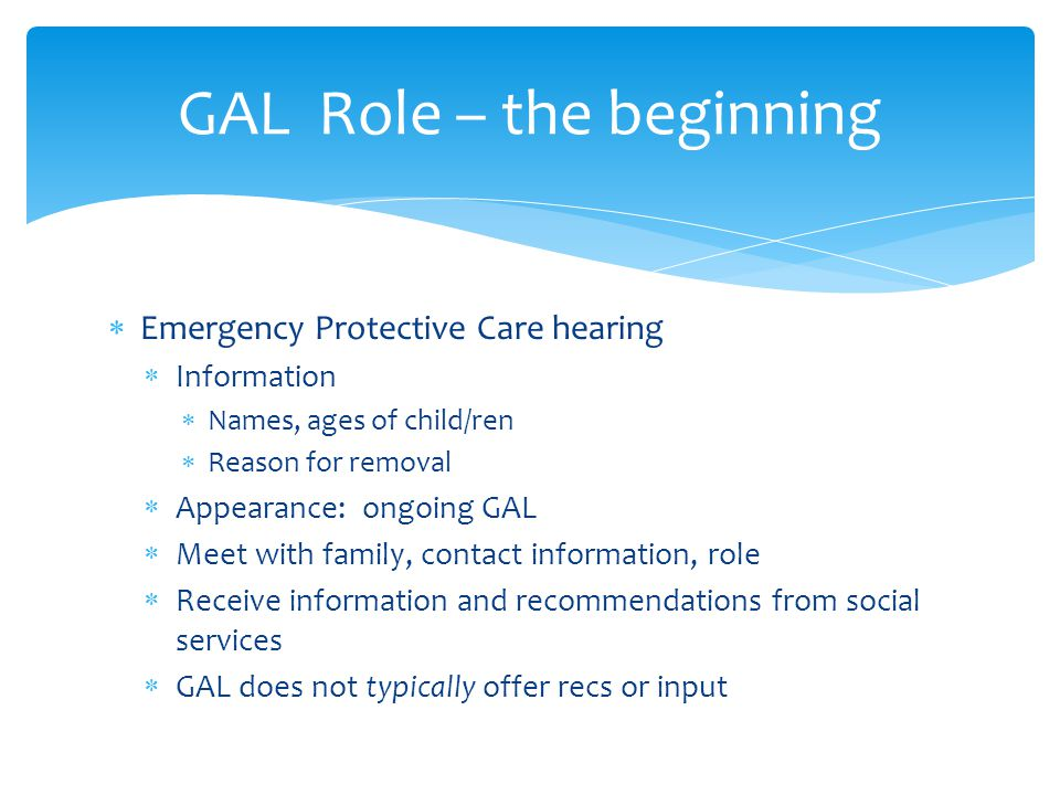  Admit/Deny Hearing, First Appearance  GAL minimal contact/involvement prior to filing  Appearance: ongoing GAL  GAL should have petition  Meet family, talk with social worker (if no EPC)  Discuss placement, family options (if applicable) GAL Role – the beginning (cont.)