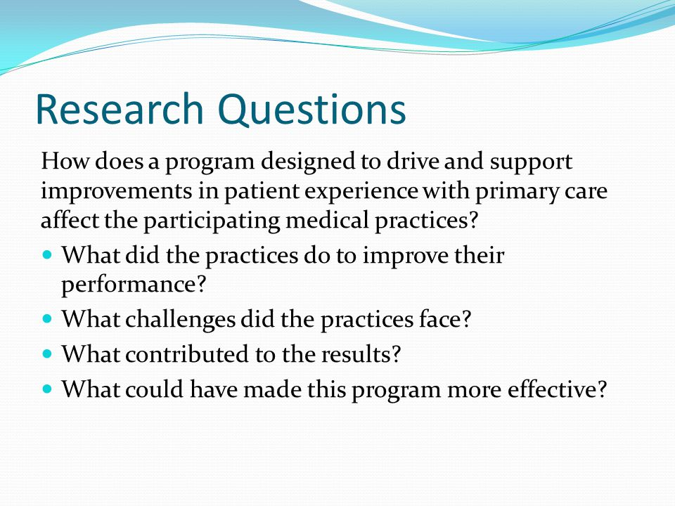 Research Questions How does a program designed to drive and support improvements in patient experience with primary care affect the participating medical practices.