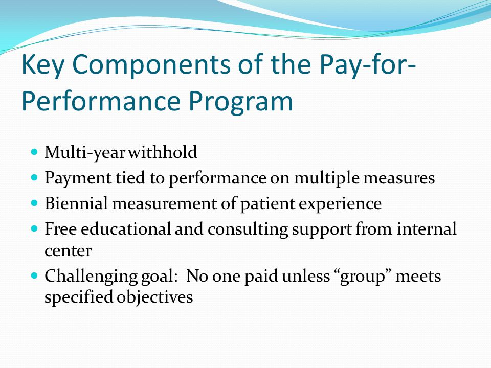 Key Components of the Pay-for- Performance Program Multi-year withhold Payment tied to performance on multiple measures Biennial measurement of patient experience Free educational and consulting support from internal center Challenging goal: No one paid unless group meets specified objectives