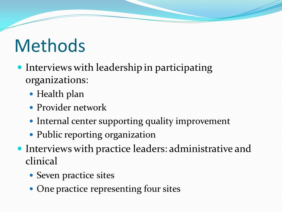 Methods Interviews with leadership in participating organizations: Health plan Provider network Internal center supporting quality improvement Public reporting organization Interviews with practice leaders: administrative and clinical Seven practice sites One practice representing four sites