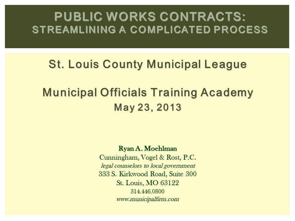 St. Louis County Municipal League Municipal Officials Training Academy May 23, 2013 PUBLIC WORKS CONTRACTS: STREAMLINING A COMPLICATED PROCESS Ryan A.