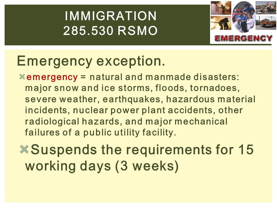 Emergency exception.  emergency = natural and manmade disasters: major snow and ice storms, floods, tornadoes, severe weather, earthquakes, hazardous