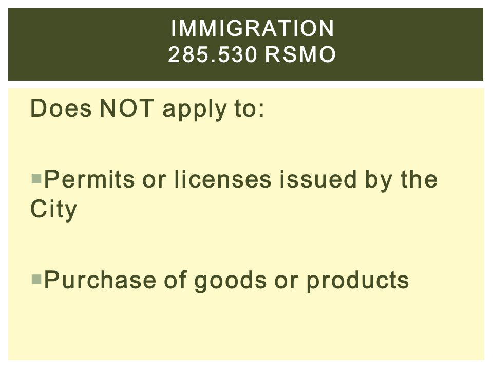 Does NOT apply to:  Permits or licenses issued by the City  Purchase of goods or products IMMIGRATION 285.530 RSMO