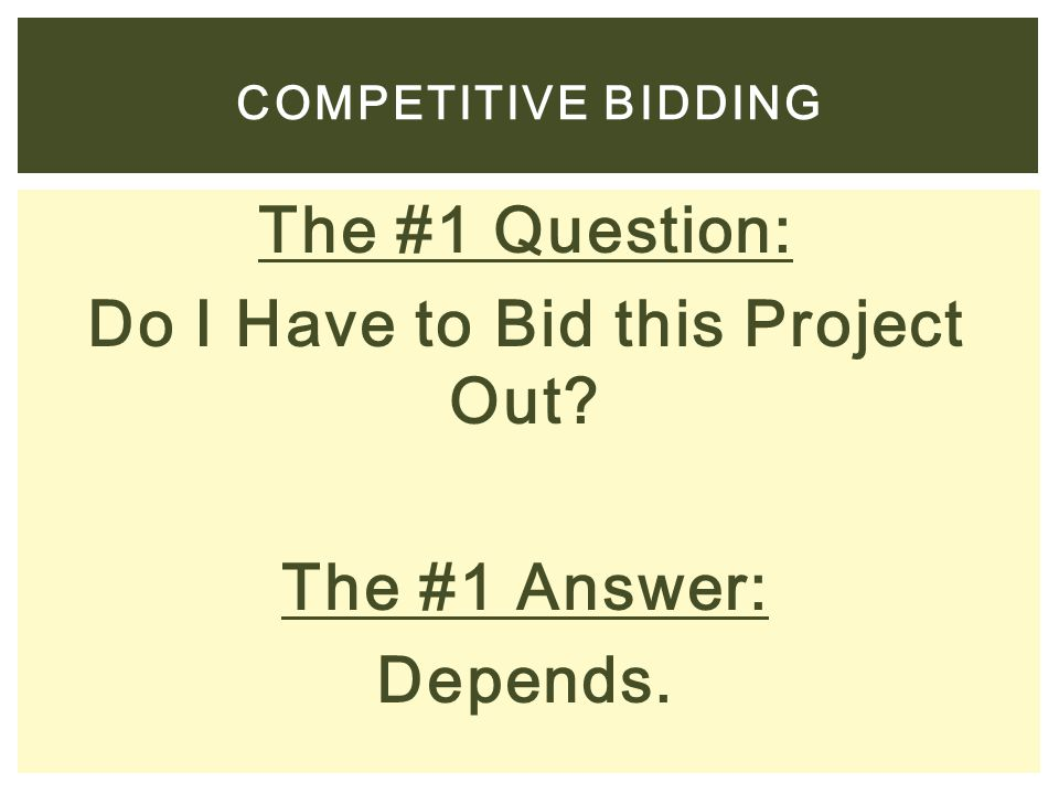 The #1 Question: Do I Have to Bid this Project Out? The #1 Answer: Depends. COMPETITIVE BIDDING