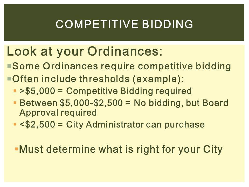 Look at your Ordinances:  Some Ordinances require competitive bidding  Often include thresholds (example):  >$5,000 = Competitive Bidding required