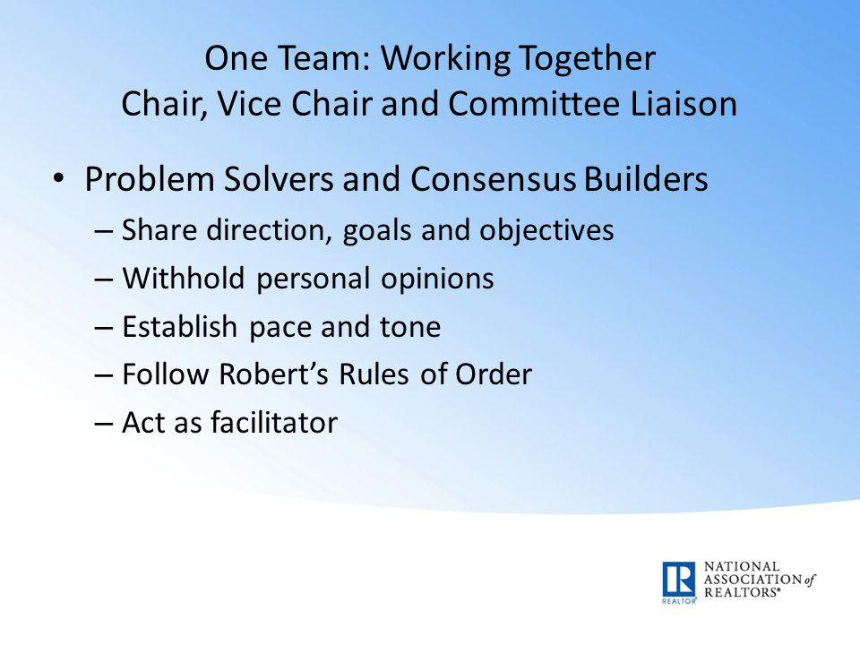 One Team: Working Together Chair, Vice Chair and Committee Liaison Problem Solvers and Consensus Builders – Share direction, goals and objectives – Withhold personal opinions – Establish pace and tone – Follow Robert's Rules of Order – Act as facilitator
