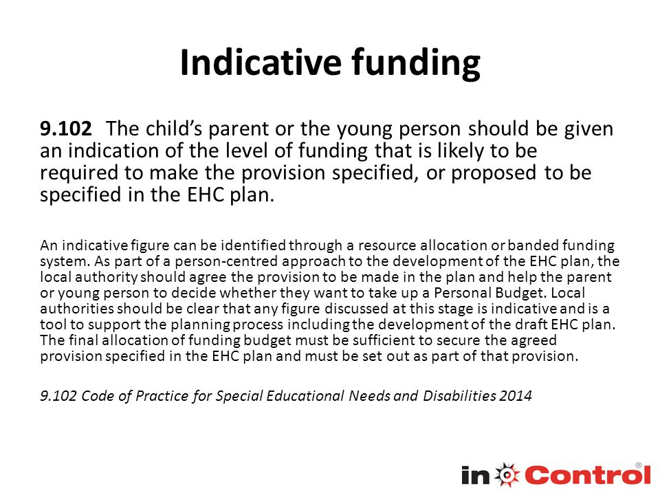 Indicative funding 9.102 The child's parent or the young person should be given an indication of the level of funding that is likely to be required to make the provision specified, or proposed to be specified in the EHC plan.