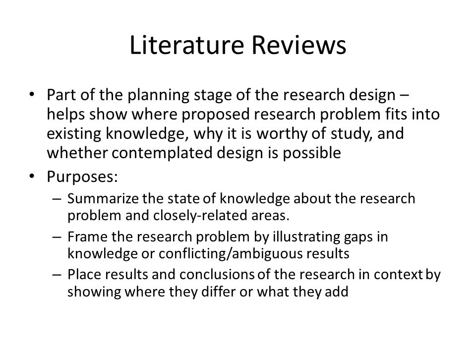Literature Reviews Part of the planning stage of the research design – helps show where proposed research problem fits into existing knowledge, why it is worthy of study, and whether contemplated design is possible Purposes: – Summarize the state of knowledge about the research problem and closely-related areas.