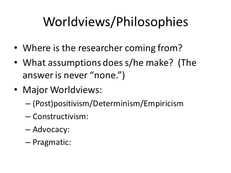 Worldviews/Philosophies Where is the researcher coming from.