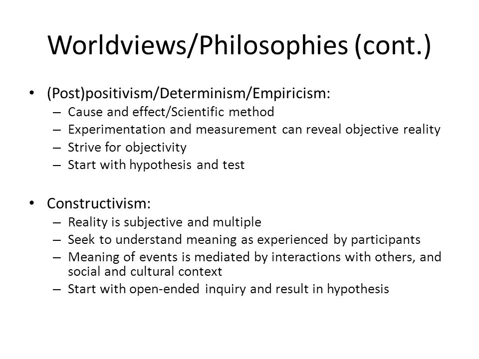 Worldviews/Philosophies (cont.) (Post)positivism/Determinism/Empiricism: – Cause and effect/Scientific method – Experimentation and measurement can reveal objective reality – Strive for objectivity – Start with hypothesis and test Constructivism: – Reality is subjective and multiple – Seek to understand meaning as experienced by participants – Meaning of events is mediated by interactions with others, and social and cultural context – Start with open-ended inquiry and result in hypothesis