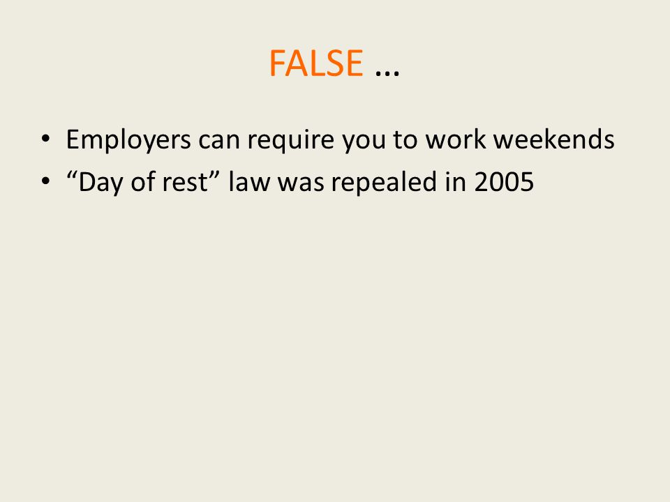 FALSE … Employers can require you to work weekends Day of rest law was repealed in 2005