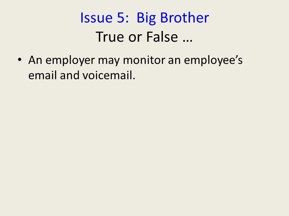 Issue 5: Big Brother True or False … An employer may monitor an employee's email and voicemail.
