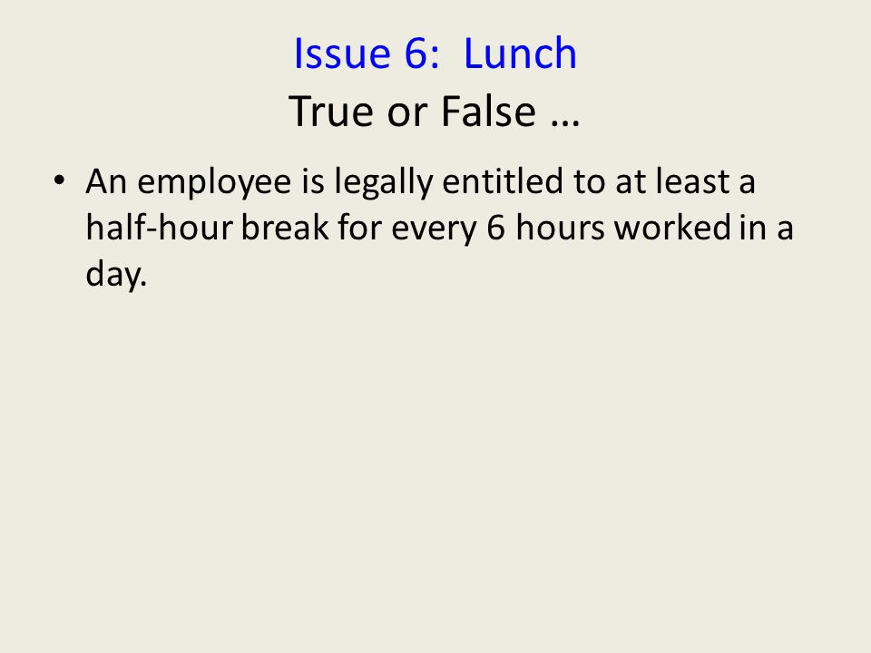 Issue 6: Lunch True or False … An employee is legally entitled to at least a half-hour break for every 6 hours worked in a day.