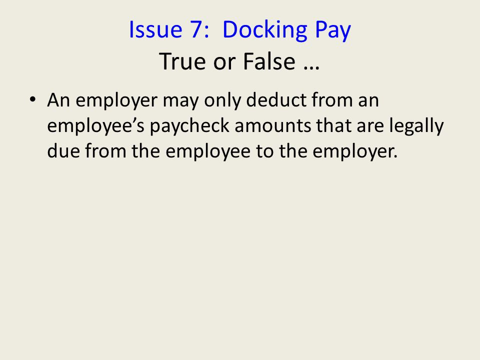 Issue 7: Docking Pay True or False … An employer may only deduct from an employee's paycheck amounts that are legally due from the employee to the employer.