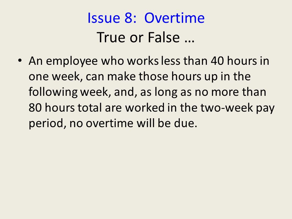 Issue 8: Overtime True or False … An employee who works less than 40 hours in one week, can make those hours up in the following week, and, as long as