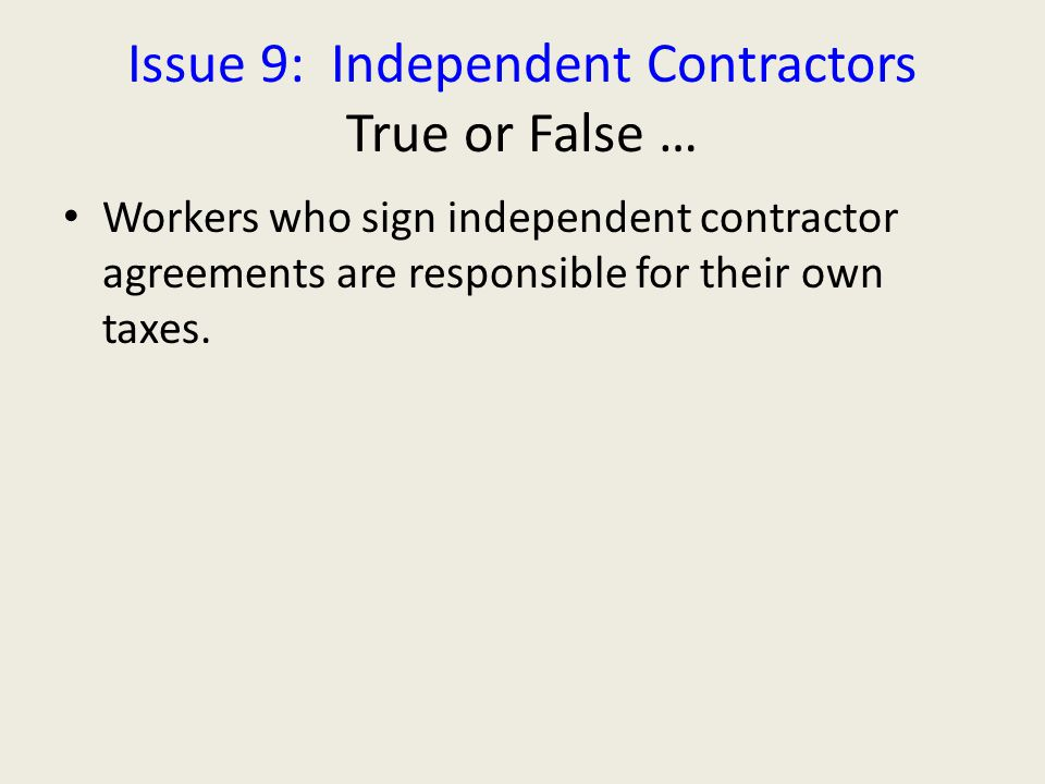 Issue 9: Independent Contractors True or False … Workers who sign independent contractor agreements are responsible for their own taxes.