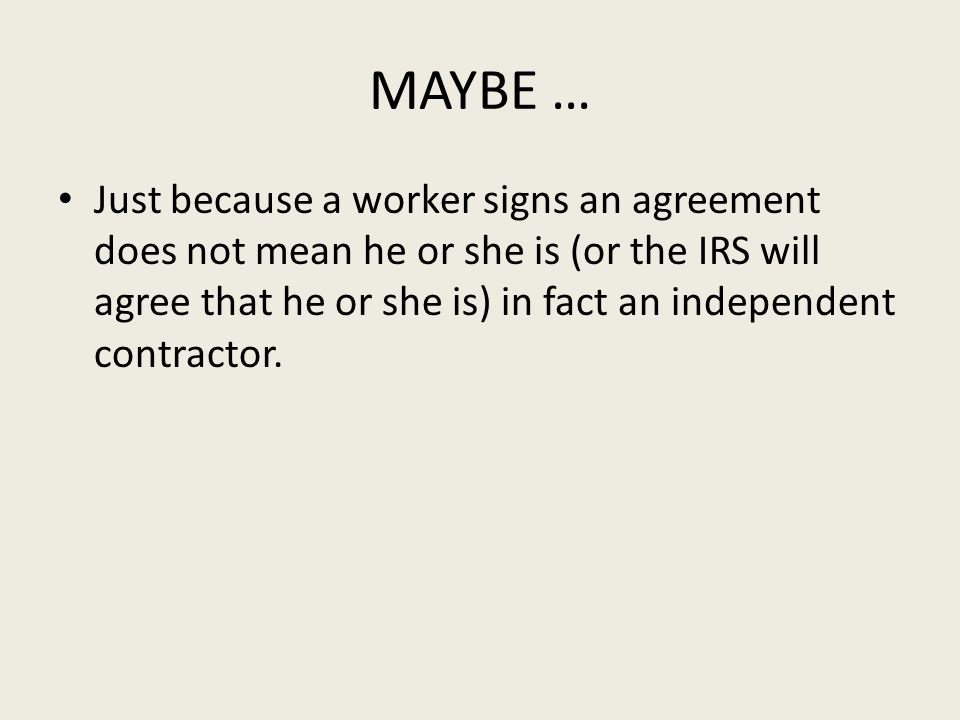 MAYBE … Just because a worker signs an agreement does not mean he or she is (or the IRS will agree that he or she is) in fact an independent contractor.