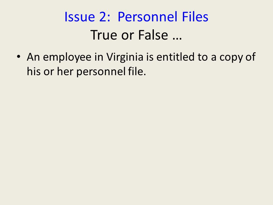 FALSE … Private sector employees – different rules for government workers May be good reasons to permit Don't leave employee alone with file Personnel files should be kept in secure, limited access location