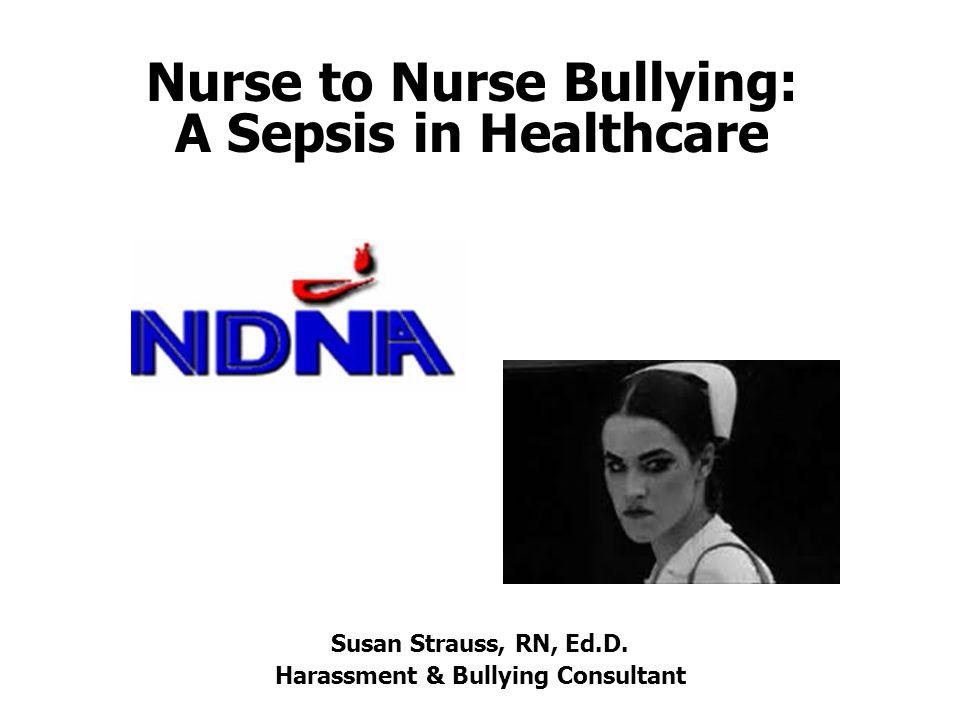 Nurse to Nurse Bullying: A Sepsis in Healthcare Susan Strauss, RN, Ed.D.