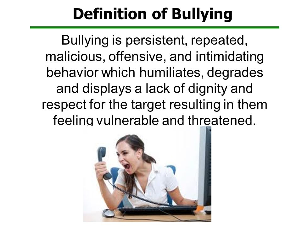 Definition of Bullying Bullying is persistent, repeated, malicious, offensive, and intimidating behavior which humiliates, degrades and displays a lack of dignity and respect for the target resulting in them feeling vulnerable and threatened.